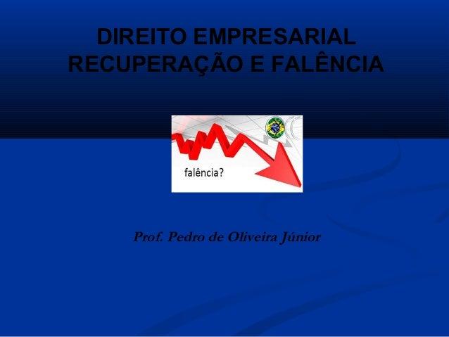 DIREITO EMPRESARIAL RECUPERAÇÃO E FALÊNCIA Prof. Pedro de Oliveira Júnior