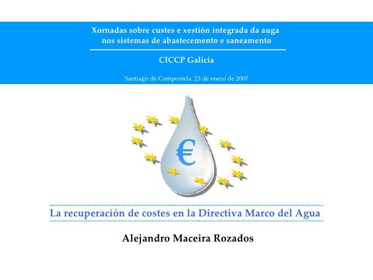 La recuperación de costes en la Directiva Marco del Agua     Alejandro Maceira Rozados Xornadas sobre custes e xestión int...