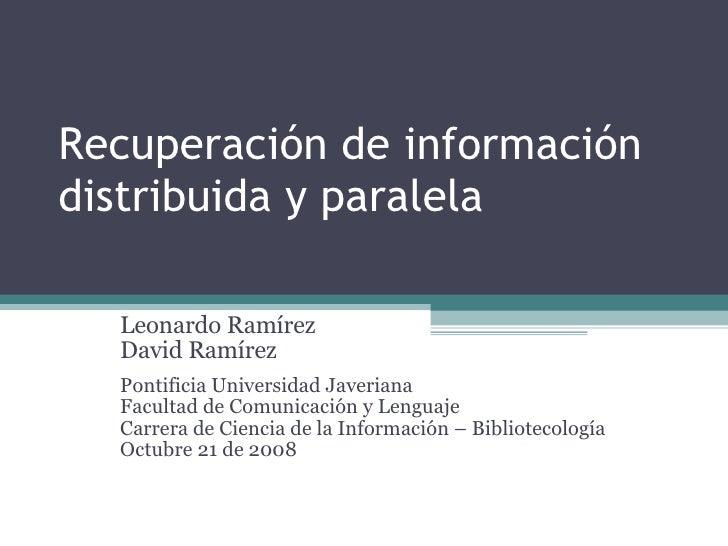 Recuperación de información distribuida y paralela Leonardo Ramírez David Ramírez Pontificia Universidad Javeriana Faculta...