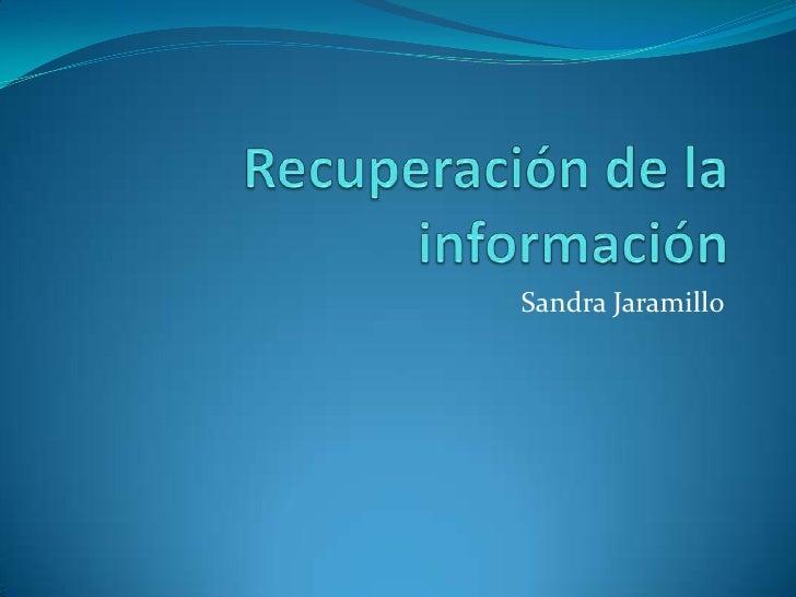 Recuperación de la información <br />Sandra Jaramillo<br />