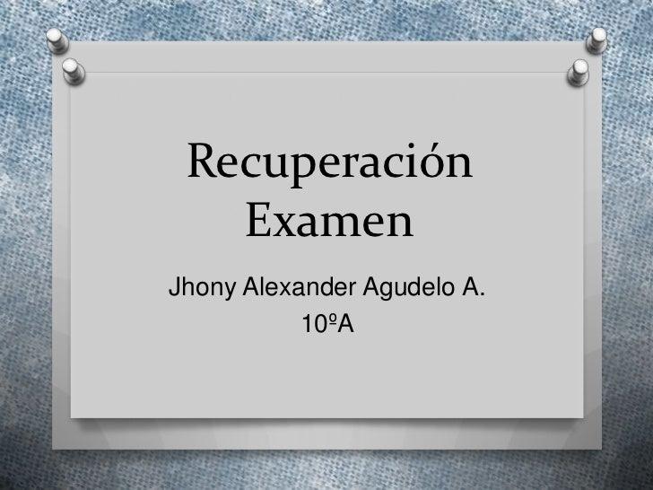 Recuperación   ExamenJhony Alexander Agudelo A.           10ºA