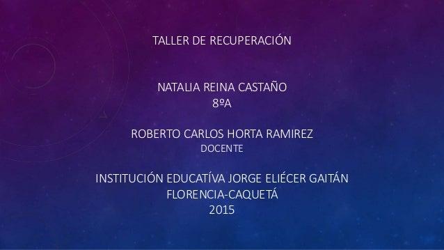 TALLER DE RECUPERACIÓN NATALIA REINA CASTAÑO 8ºA ROBERTO CARLOS HORTA RAMIREZ DOCENTE INSTITUCIÓN EDUCATÍVA JORGE ELIÉCER ...