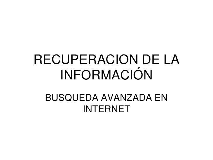 RECUPERACION DE LA INFORMACIÓN<br />BUSQUEDA AVANZADA EN INTERNET<br />