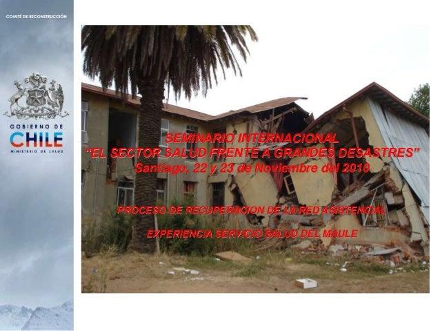 """SEMINARIO INTERNACIONAL """"EL SECTOR SALUD FRENTE A GRANDES DESASTRES"""" Santiago, 22 y 23 de Noviembre del 2010 PROCESO DE RE..."""