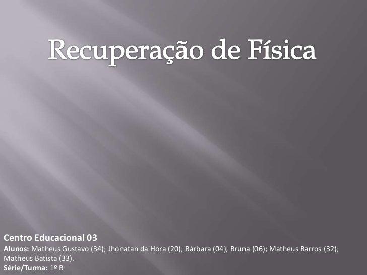 Recuperação de Física<br />Centro Educacional 03<br />Alunos: Matheus Gustavo (34); Jhonatan da Hora (20); Bárbara (04); B...