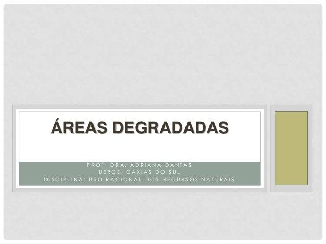 ÁREAS DEGRADADAS PROF. DRA. ADRIANA DANTAS UERGS, CAXIAS DO SUL DISCIPLINA: USO RACIONAL DOS RECURSOS NATURAIS