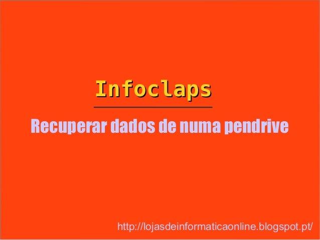 InfoclapsRecuperar dados de numa pendrive          http://lojasdeinformaticaonline.blogspot.pt/