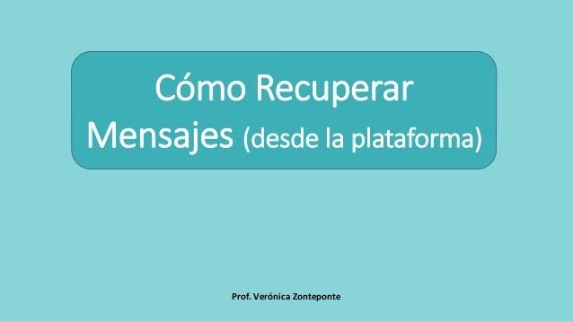Prof. Verónica Zonteponte Cómo Recuperar Mensajes (desde la plataforma)