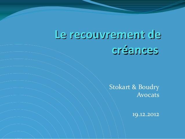 Le recouvrement de          créances         Stokart & Boudry                  Avocats                19.12.2012