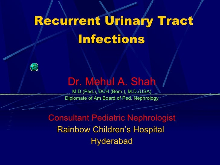 Recurrent Urinary Tract Infections   Dr. Mehul A. Shah M.D.(Ped.), DCH (Bom.), M.D.(USA) Diplomate of Am Board of Ped. Nep...