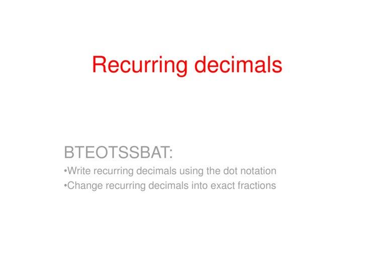 Recurring decimals<br />BTEOTSSBAT:<br /><ul><li>Write recurring decimals using the dot notation