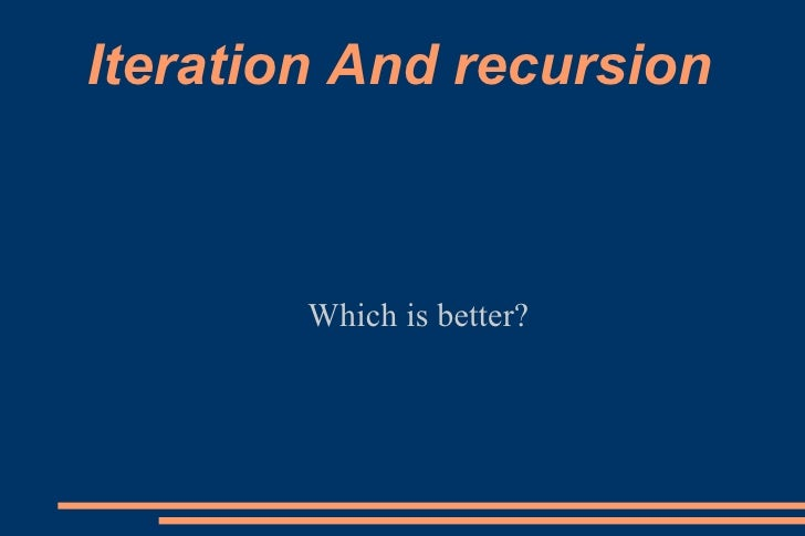 Iteration And recursion <ul><ul><li>Which is better? </li></ul></ul>