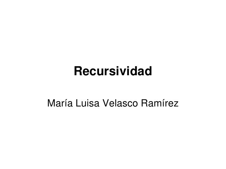 Recursividad  María Luisa Velasco Ramírez
