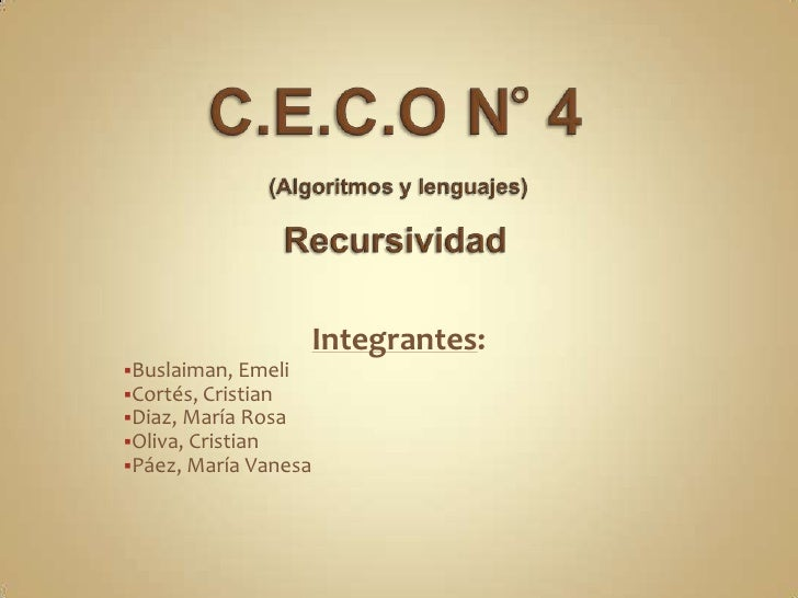 C.E.C.O N° 4 (Algoritmos y lenguajes)Recursividad<br />Integrantes:<br /><ul><li>Buslaiman, Emeli
