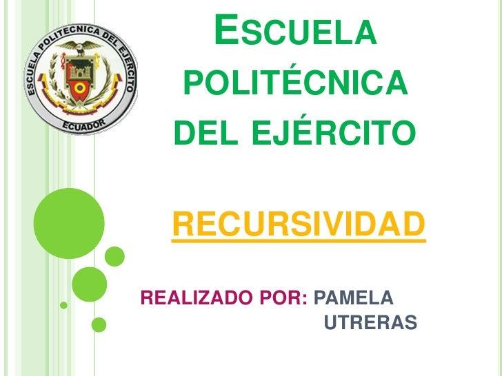 Escuela politécnica del ejército<br />RECURSIVIDAD<br /> REALIZADO POR: PAMELA    <br />                                  ...