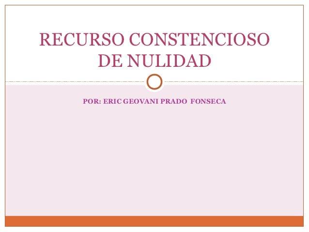 RECURSO CONSTENCIOSO     DE NULIDAD   POR: ERIC GEOVANI PRADO FONSECA