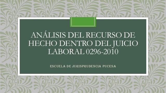 ANÁLISIS DEL RECURSO DE HECHO DENTRO DEL JUICIO LABORAL 0296-2010 Escuela de Jurisprudencia PUCESA