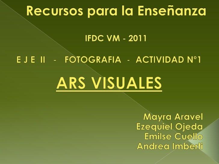 Recursos para la EnseñanzaIFDC VM - 2011<br />E J E  II   -   FOTOGRAFIA  -  ACTIVIDAD Nº1<br />ARS VISUALES<br />Mayra Ar...