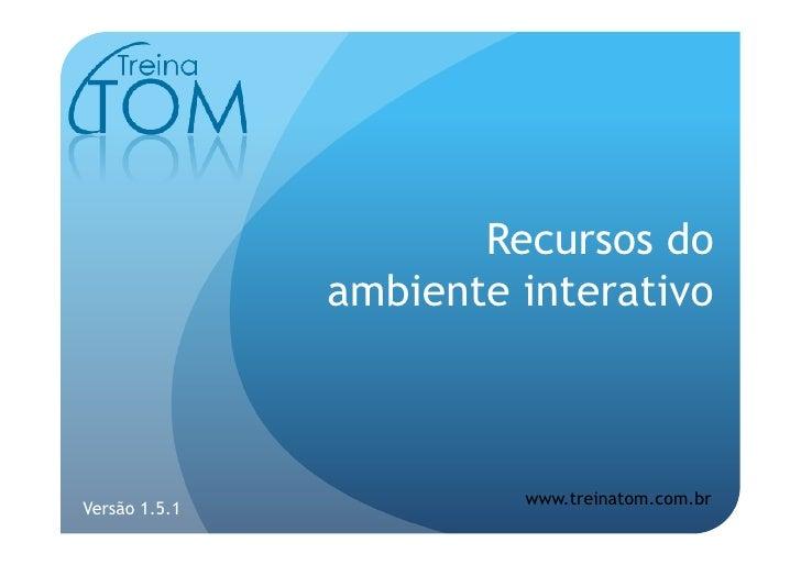 Recursos do                ambiente interativo                            www.treinatom.com.br Versão 1.5.1