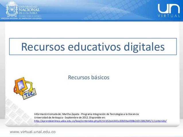 Recursos educativos digitales Información tomada de: Martha Zapata - Programa Integración de Tecnologías a la Docencia Uni...