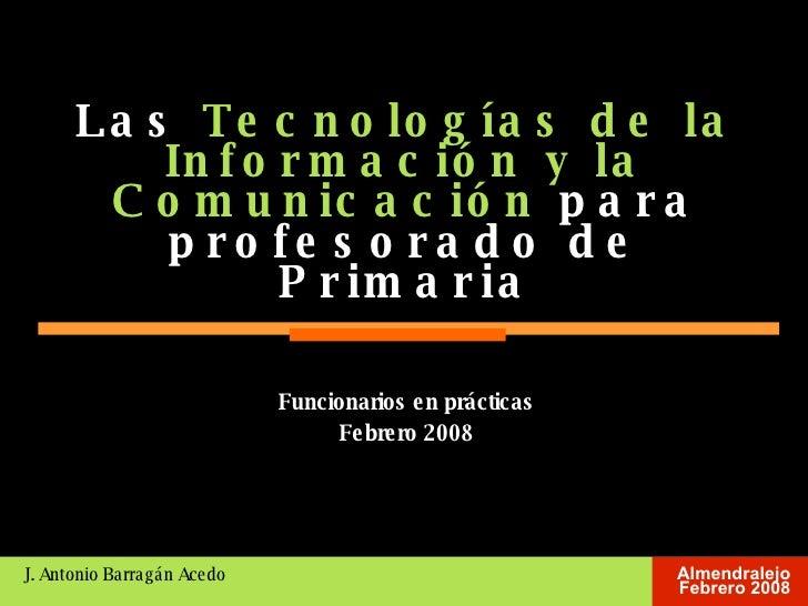 Las  Tecnologías de la Información y la Comunicación  para profesorado de Primaria J. Antonio Barragán Acedo <ul><ul><li>F...