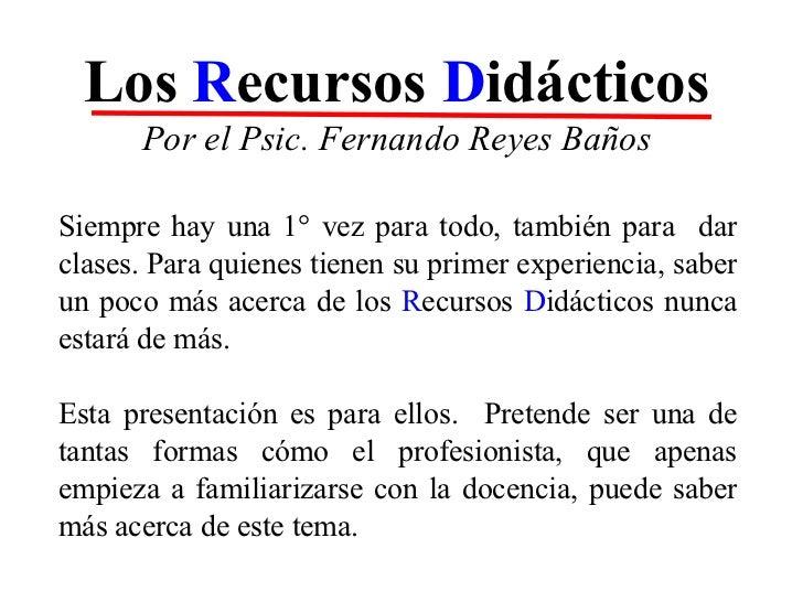 Los  R ecursos  D idácticos Por el Psic. Fernando Reyes Baños Siempre hay una 1° vez para todo, también para  dar clases. ...