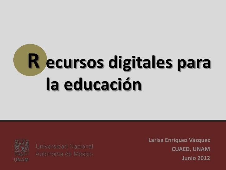 R ecursos digitales para  la educación                 Larisa Enríquez Vázquez                          CUAED, UNAM       ...