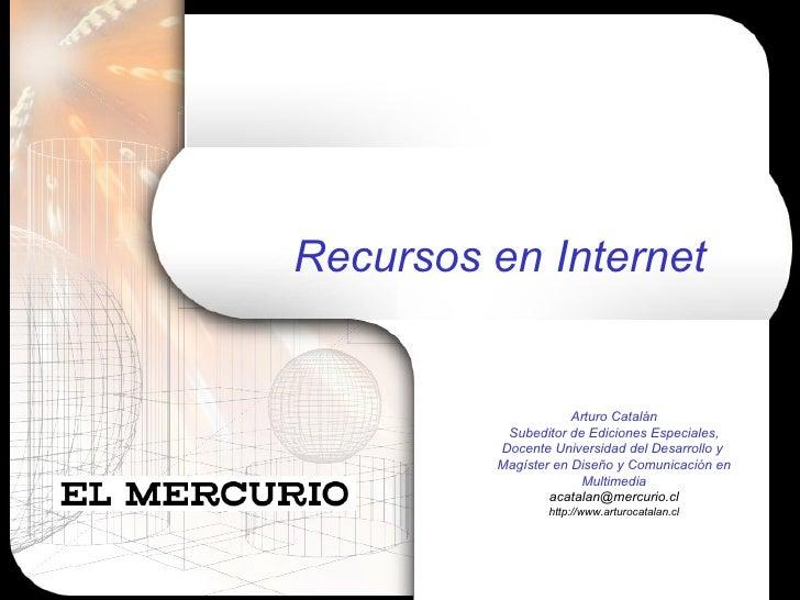 Recursos en Internet Arturo Catalán Subeditor de Ediciones Especiales, Docente Universidad del Desarrollo y  Magíster en D...