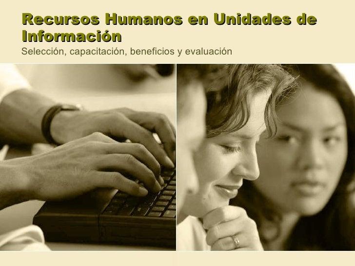 Recursos Humanos en Unidades de Información Selección, capacitación, beneficios y evaluación