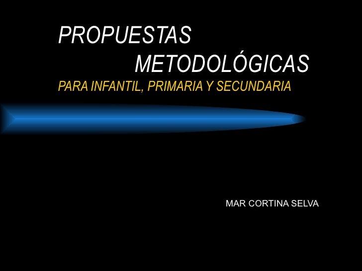 PROPUESTAS   METODOLÓGICAS PARA INFANTIL, PRIMARIA Y SECUNDARIA MAR CORTINA SELVA