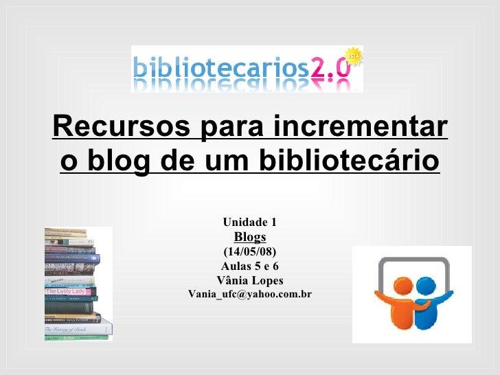 Recursos para incrementar o blog de um bibliotecário Unidade 1 Blogs (14/05/08) Aulas 5 e 6 Vânia Lopes [email_address]