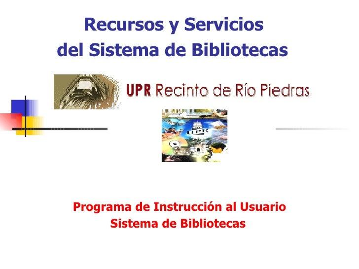 Recursos y Servicios   del Sistema de Bibliotecas    Programa de Instrucci ó n al Usuario Sistema de Bibliotecas