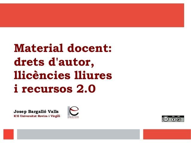 Material docent: drets d'autor, llicències lliures i recursos 2.0 Josep Bargalló VallsJosep Bargalló Valls ICE Universitat...