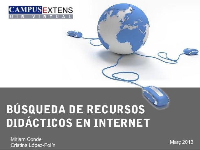 BÚSQUEDA DE RECURSOSDIDÁCTICOS EN INTERNETMiriam Conde                         Març 2013Cristina López-Polín