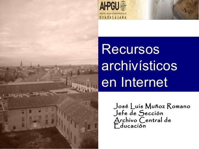 Recursosarchivísticosen Internet  José Luis Muñoz Romano  Jefe de Sección  Archivo Central de  Educación