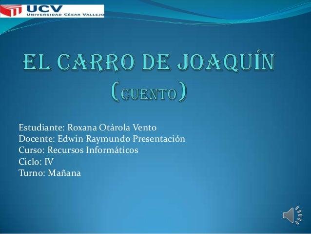 Estudiante: Roxana Otárola Vento Docente: Edwin Raymundo Presentación Curso: Recursos Informáticos Ciclo: IV Turno: Mañana