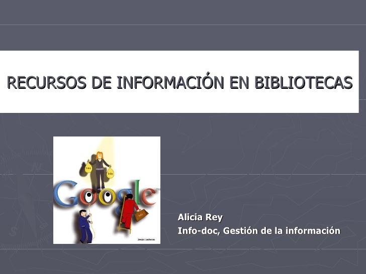 <ul><li>Alicia Rey </li></ul><ul><li>Info-doc, Gestión de la información </li></ul>RECURSOS DE INFORMACIÓN EN BIBLIOTECAS