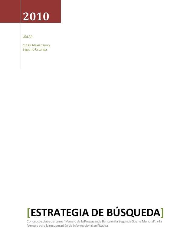"2010 UDLAP Citlali AlexisCanoy SagrarioUscanga [ESTRATEGIA DE BÚSQUEDA] Conceptosclave del tema""Manejode laPropagandaBélic..."