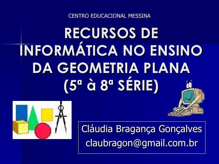 RECURSOS DE INFORMÁTICA NO ENSINO DA GEOMETRIA PLANA (5ª à 8ª SÉRIE) Cláudia Bragança Gonçalves [email_address] CENTRO EDU...