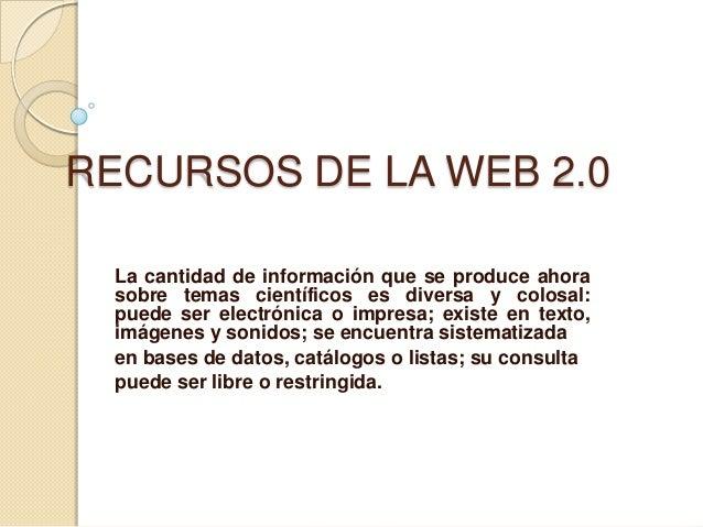 RECURSOS DE LA WEB 2.0La cantidad de información que se produce ahorasobre temas científicos es diversa y colosal:puede se...