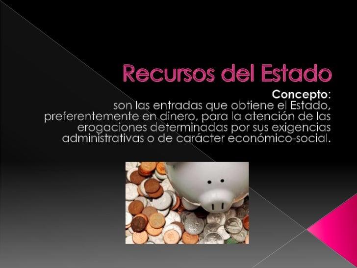 Recursos del Estado<br />Concepto:<br />son las entradas que obtiene el Estado, preferentemente en dinero, para la atenció...