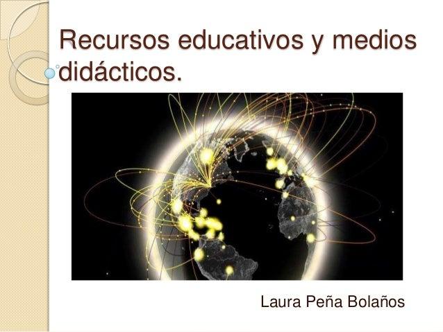 Recursos educativos y medios didácticos.  Laura Peña Bolaños
