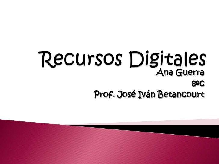 Recursos Digitales<br />Ana Guerra<br />8ºc<br />Prof. José Iván Betancourt<br />