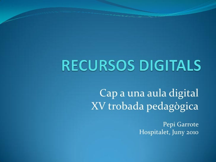 Cap a una aula digital XV trobada pedagògica                   Pepi Garrote           Hospitalet, Juny 2010