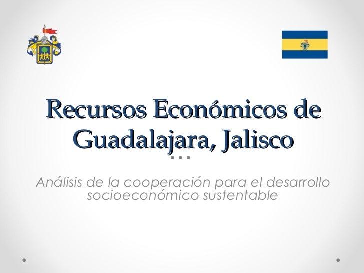 Recursos Económicos de   Guadalajara, JaliscoAnálisis de la cooperación para el desarrollo         socioeconómico sustenta...
