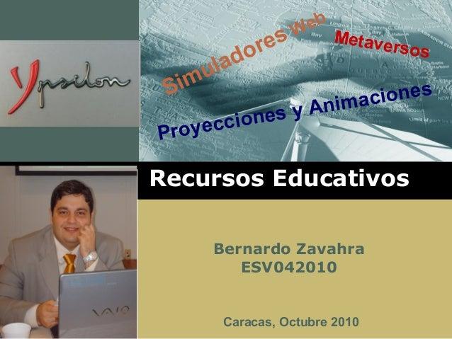 Simuladores Web Metaversos Proyecciones y Animaciones Recursos Educativos Bernardo Zavahra ESV042010 Caracas, Octubre 2010