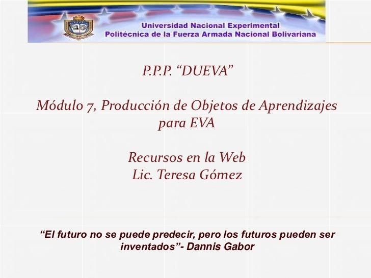 """P.P.P. """"DUEVA""""Módulo 7, Producción de Objetos de Aprendizajes                   para EVA                 Recursos en la We..."""