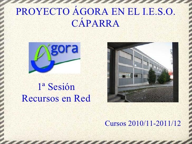 PROYECTO ÁGORA EN EL I.E.S.O.          CÁPARRA         1ª Sesión  Recursos en Red                     Cursos 2010/11-2011/...