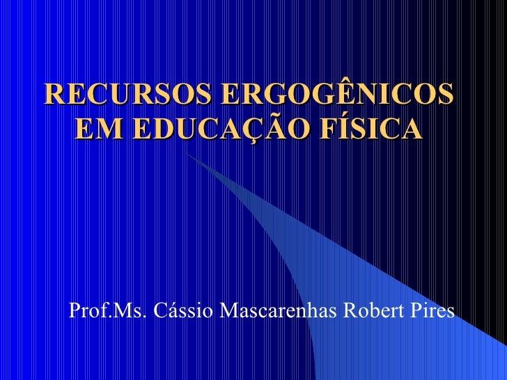 RECURSOS ERGOGÊNICOS EM EDUCAÇÃO FÍSICA Prof.Ms. Cássio Mascarenhas Robert Pires