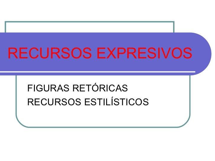 RECURSOS EXPRESIVOS FIGURAS RETÓRICAS RECURSOS ESTILÍSTICOS